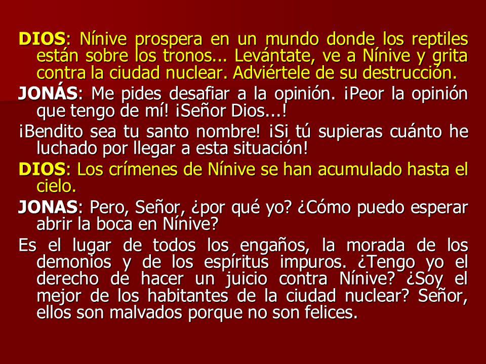 DIOS: Nínive prospera en un mundo donde los reptiles están sobre los tronos... Levántate, ve a Nínive y grita contra la ciudad nuclear. Adviértele de