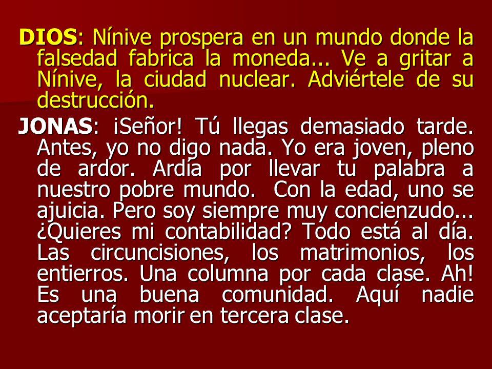 DIOS: Nínive prospera en un mundo donde la falsedad fabrica la moneda... Ve a gritar a Nínive, la ciudad nuclear. Adviértele de su destrucción. JONAS: