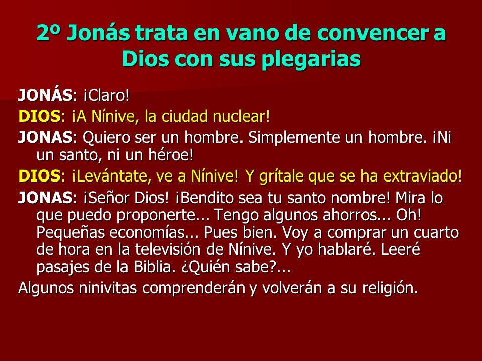 2º Jonás trata en vano de convencer a Dios con sus plegarias JONÁS: ¡Claro! DIOS: ¡A Nínive, la ciudad nuclear! JONAS: Quiero ser un hombre. Simplemen