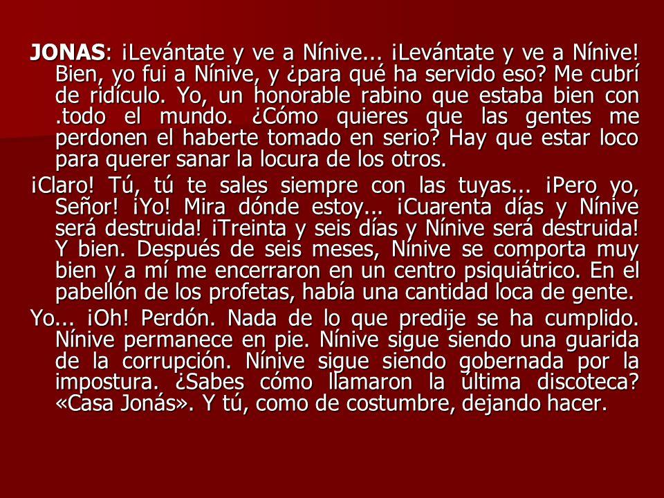 JONAS: ¡Levántate y ve a Nínive... ¡Levántate y ve a Nínive! Bien, yo fui a Nínive, y ¿para qué ha servido eso? Me cubrí de ridículo. Yo, un honorable