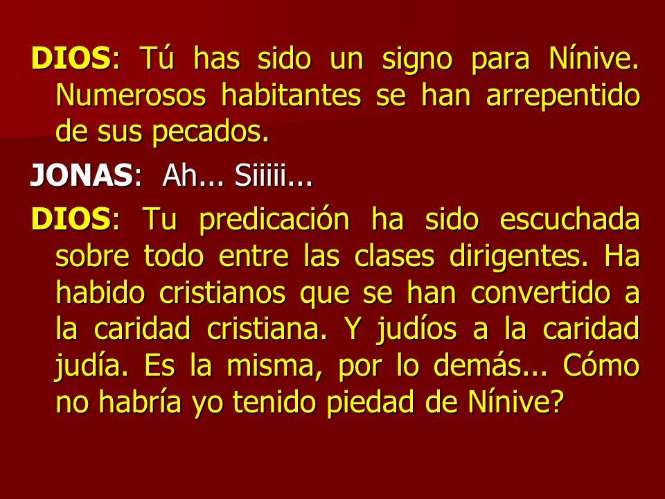 DIOS: Tú has sido un signo para Nínive. Numerosos habitantes se han arrepentido de sus pecados. JONAS: Ah... Siiiii... DIOS: Tu predicación ha sido es