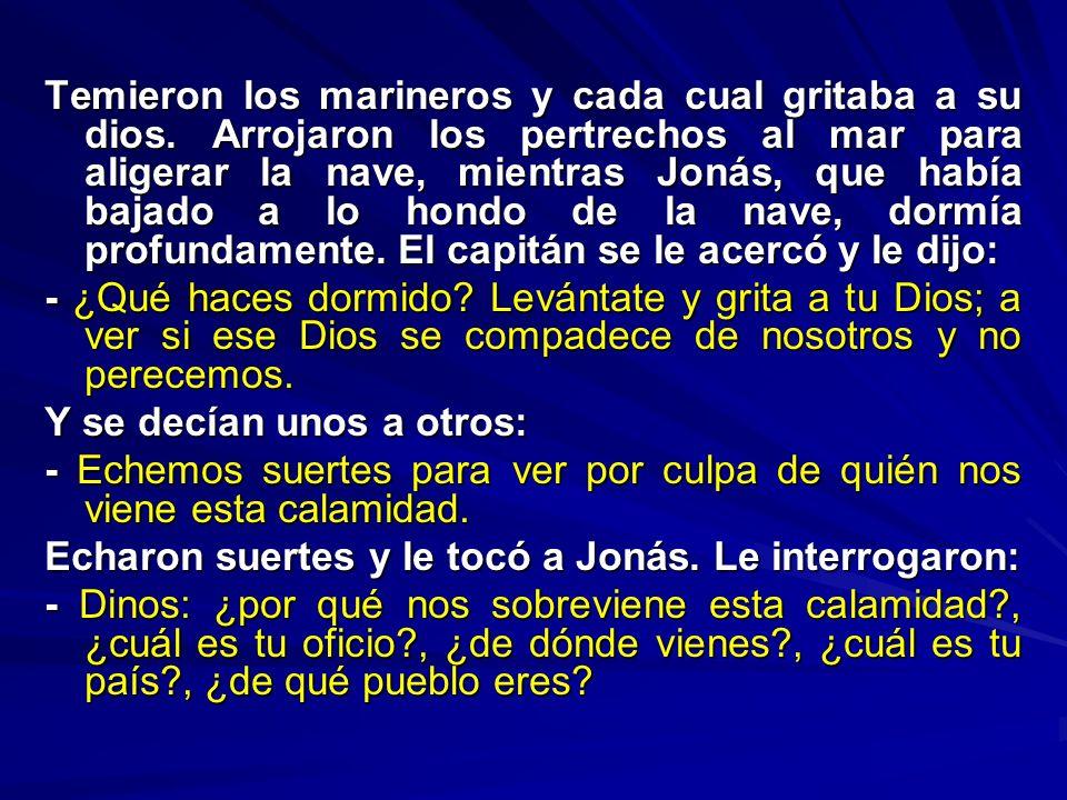 Temieron los marineros y cada cual gritaba a su dios. Arrojaron los pertrechos al mar para aligerar la nave, mientras Jonás, que había bajado a lo hon
