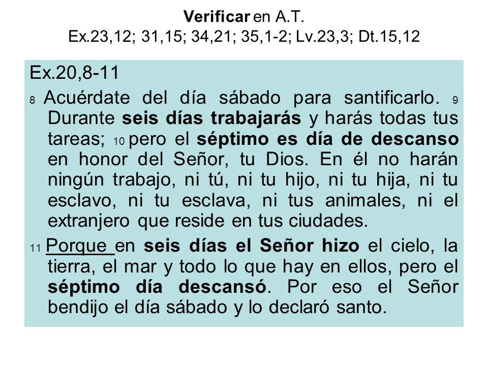 Verificar en A.T. Ex.23,12; 31,15; 34,21; 35,1-2; Lv.23,3; Dt.15,12 Ex.20,8-11 8 Acuérdate del día sábado para santificarlo. 9 Durante seis días traba