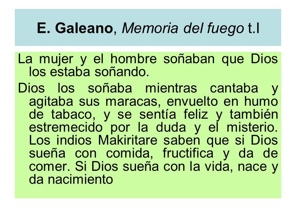 E. Galeano, Memoria del fuego t.I La mujer y el hombre soñaban que Dios los estaba soñando. Dios los soñaba mientras cantaba y agitaba sus maracas, en