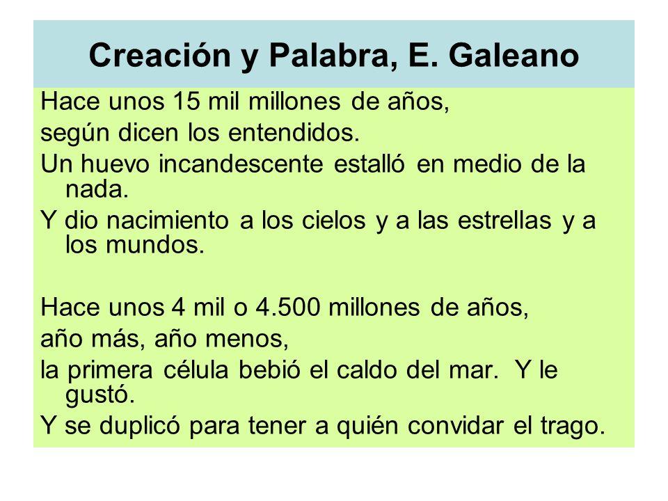 Creación y Palabra, E. Galeano Hace unos 15 mil millones de años, según dicen los entendidos. Un huevo incandescente estalló en medio de la nada. Y di