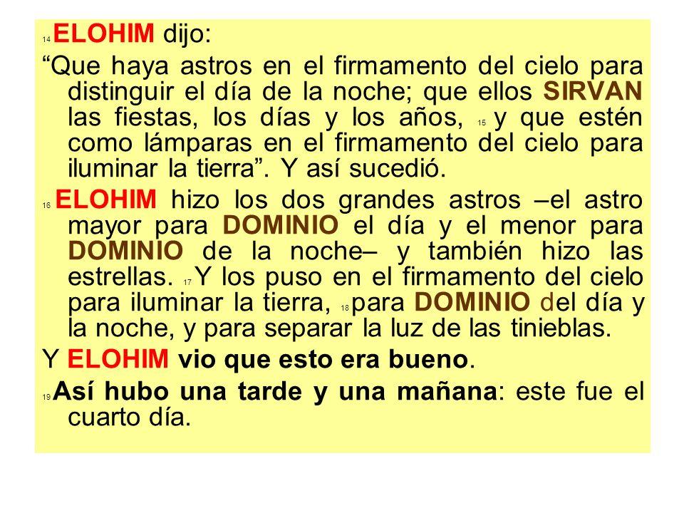 14 ELOHIM dijo: Que haya astros en el firmamento del cielo para distinguir el día de la noche; que ellos SIRVAN las fiestas, los días y los años, 15 y