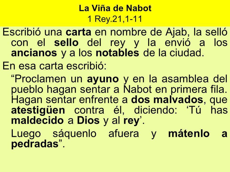 La Viña de Nabot 1 Rey.21,1-11 Escribió una carta en nombre de Ajab, la selló con el sello del rey y la envió a los ancianos y a los notables de la ciudad.