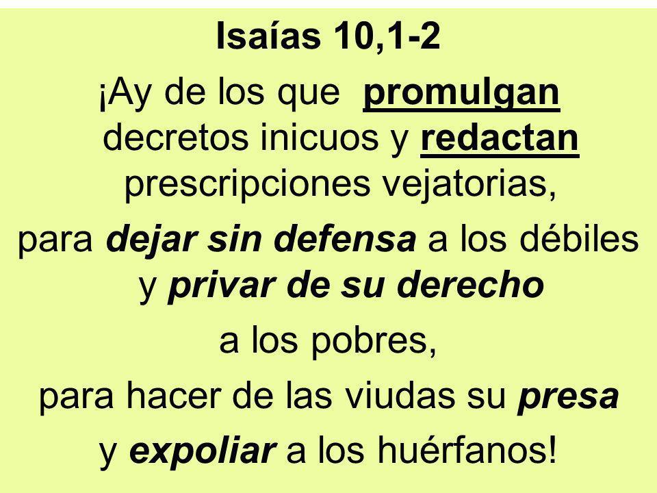 Isaías 10,1-2 ¡Ay de los que promulgan decretos inicuos y redactan prescripciones vejatorias, para dejar sin defensa a los débiles y privar de su derecho a los pobres, para hacer de las viudas su presa y expoliar a los huérfanos!