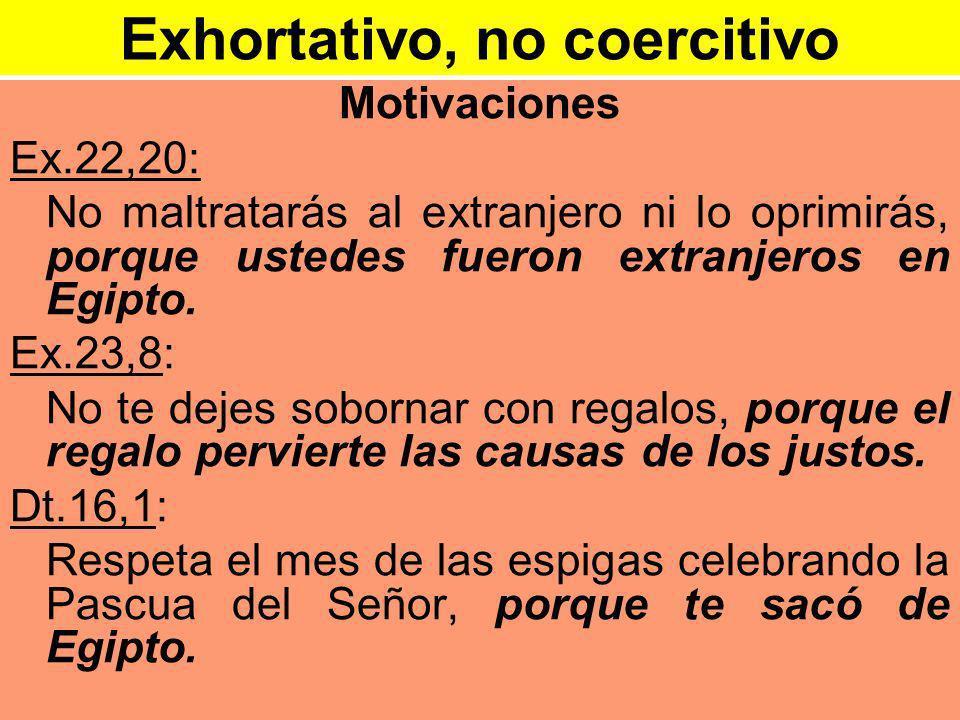 Exhortativo, no coercitivo Motivaciones Ex.22,20: No maltratarás al extranjero ni lo oprimirás, porque ustedes fueron extranjeros en Egipto.