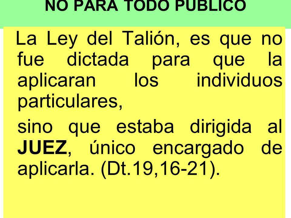 NO PARA TODO PÚBLICO La Ley del Talión, es que no fue dictada para que la aplicaran los individuos particulares, sino que estaba dirigida al JUEZ, único encargado de aplicarla.