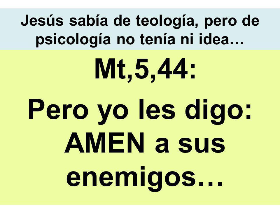Jesús sabía de teología, pero de psicología no tenía ni idea… Mt,5,44: Pero yo les digo: AMEN a sus enemigos…