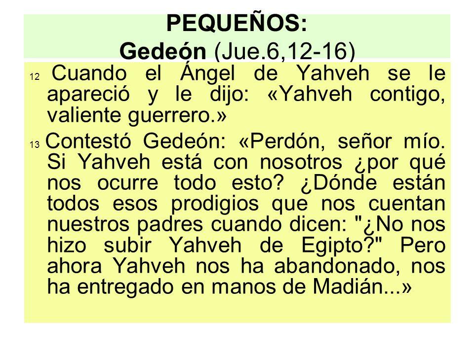PEQUEÑOS: Gedeón (Jue.6,12-16) 12 Cuando el Ángel de Yahveh se le apareció y le dijo: «Yahveh contigo, valiente guerrero.» 13 Contestó Gedeón: «Perdón