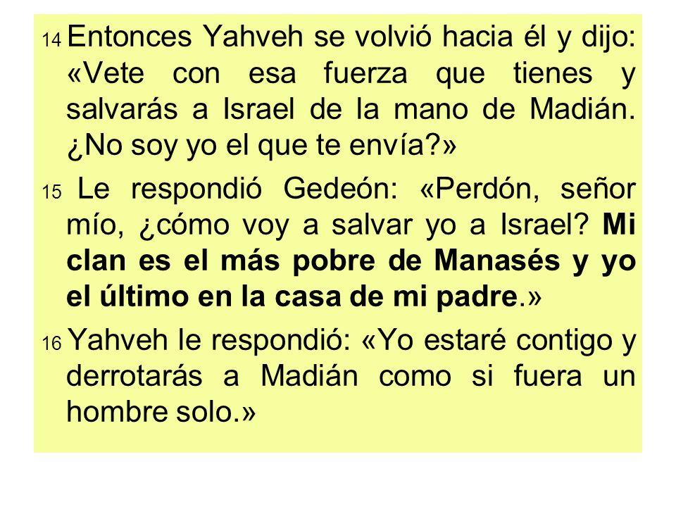 14 Entonces Yahveh se volvió hacia él y dijo: «Vete con esa fuerza que tienes y salvarás a Israel de la mano de Madián. ¿No soy yo el que te envía?» 1