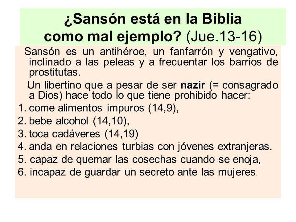¿Sansón está en la Biblia como mal ejemplo? (Jue.13-16) Sansón es un antihéroe, un fanfarrón y vengativo, inclinado a las peleas y a frecuentar los ba