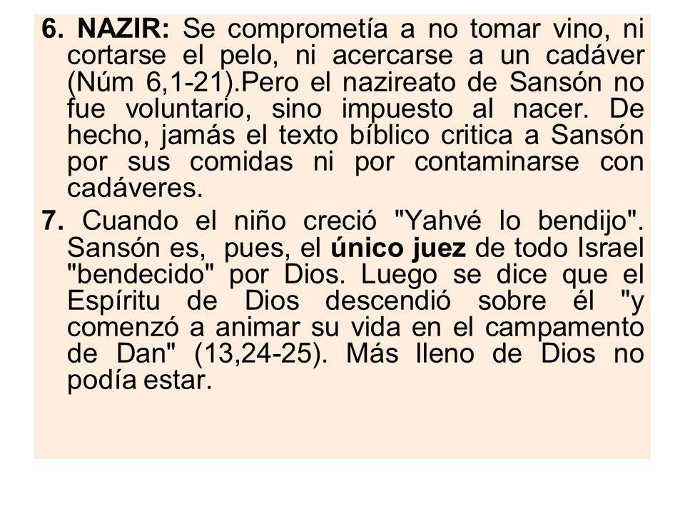 6. NAZIR: Se comprometía a no tomar vino, ni cortarse el pelo, ni acercarse a un cadáver (Núm 6,1-21).Pero el nazireato de Sansón no fue voluntario, s
