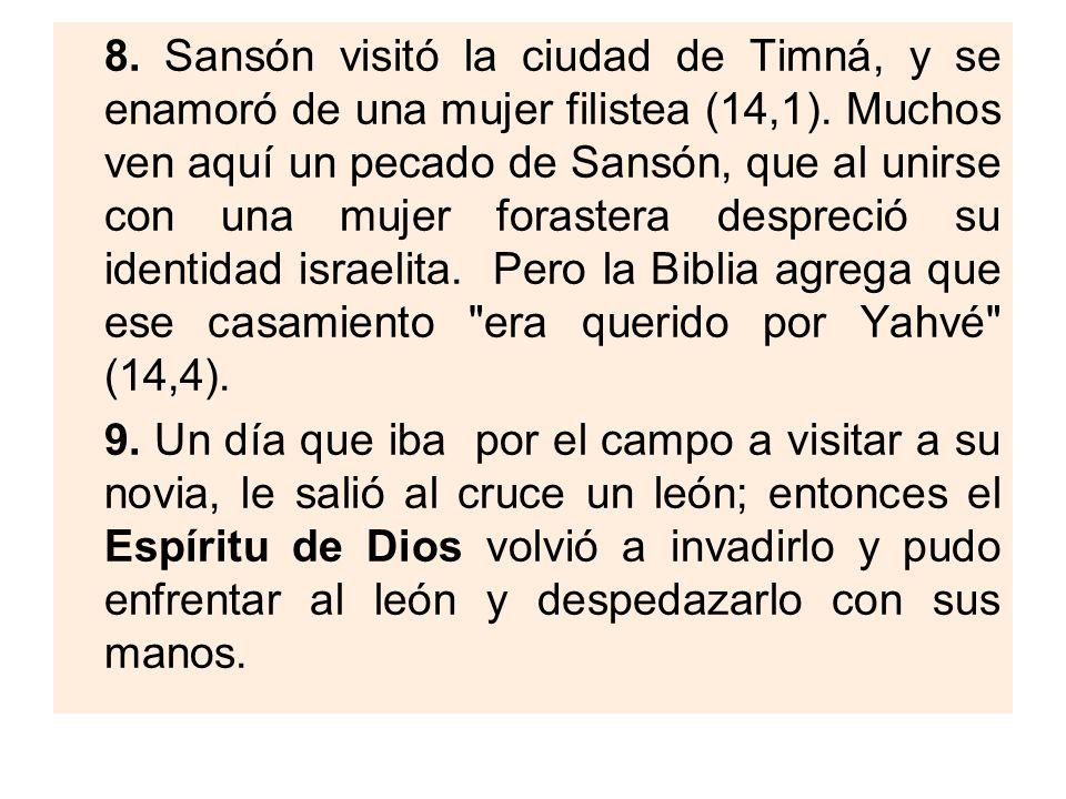 8. Sansón visitó la ciudad de Timná, y se enamoró de una mujer filistea (14,1). Muchos ven aquí un pecado de Sansón, que al unirse con una mujer foras