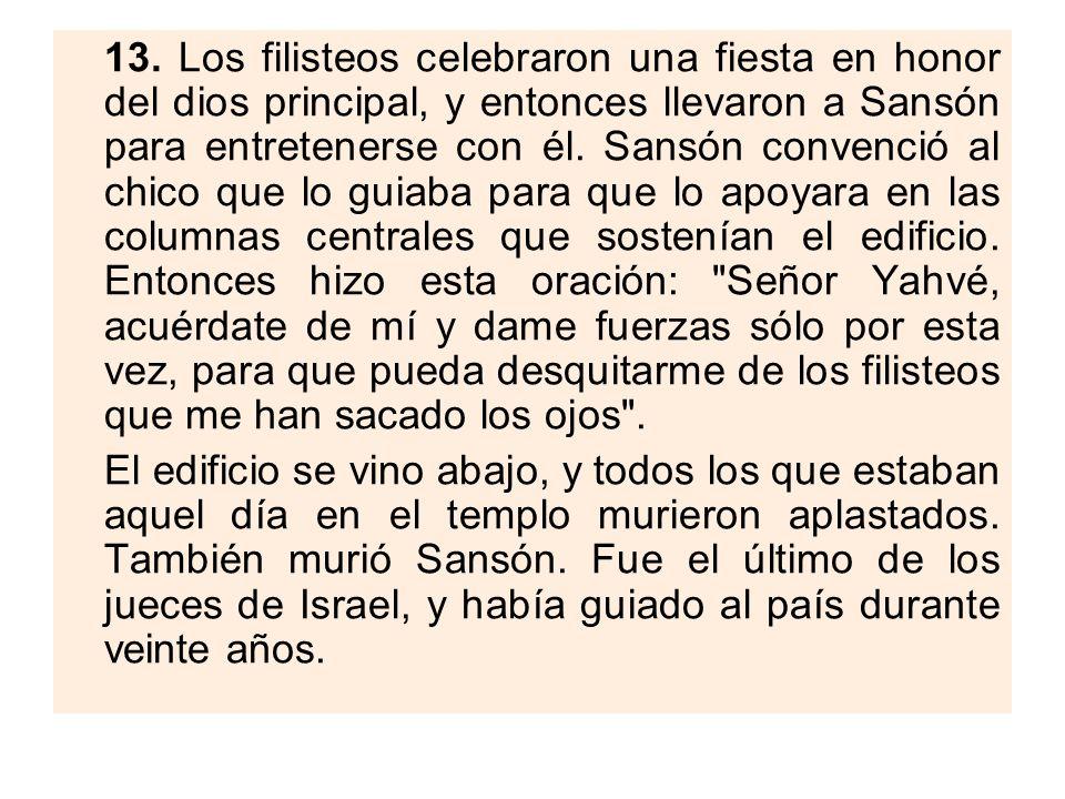 13. Los filisteos celebraron una fiesta en honor del dios principal, y entonces llevaron a Sansón para entretenerse con él. Sansón convenció al chico