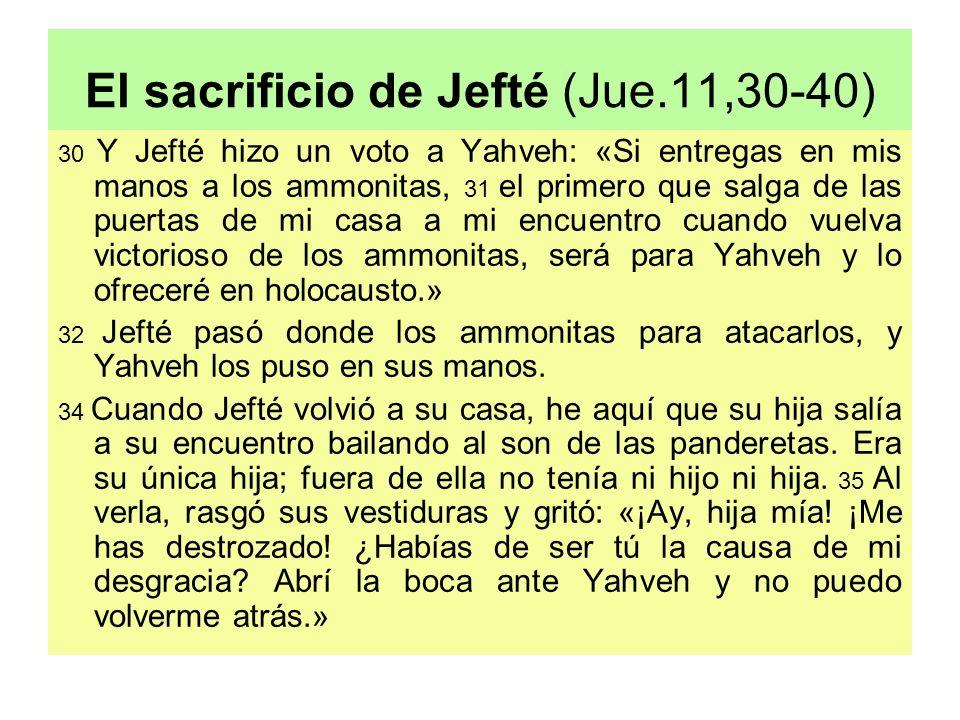 El sacrificio de Jefté (Jue.11,30-40) 30 Y Jefté hizo un voto a Yahveh: «Si entregas en mis manos a los ammonitas, 31 el primero que salga de las puer