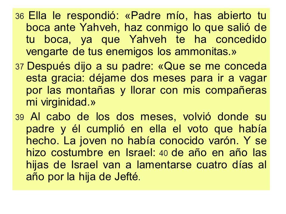 36 Ella le respondió: «Padre mío, has abierto tu boca ante Yahveh, haz conmigo lo que salió de tu boca, ya que Yahveh te ha concedido vengarte de tus
