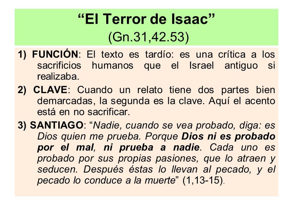 El Terror de Isaac (Gn.31,42.53) 1) FUNCIÓN: El texto es tardío: es una crítica a los sacrificios humanos que el Israel antiguo si realizaba. 2) CLAVE