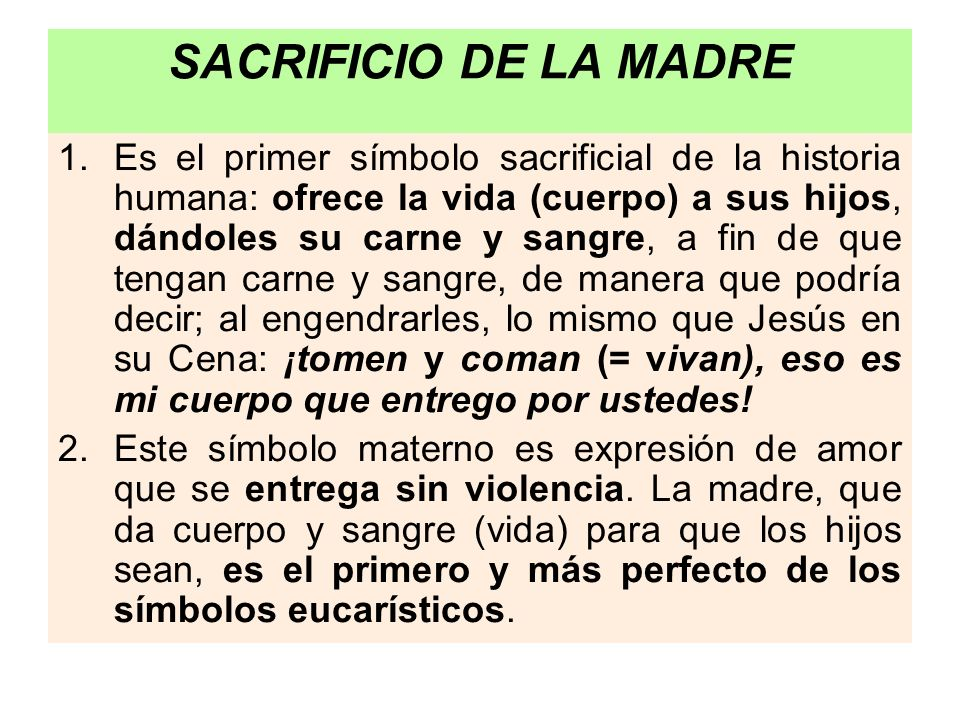 SACRIFICIO DE LA MADRE 1.Es el primer símbolo sacrificial de la historia humana: ofrece la vida (cuerpo) a sus hijos, dándoles su carne y sangre, a fi