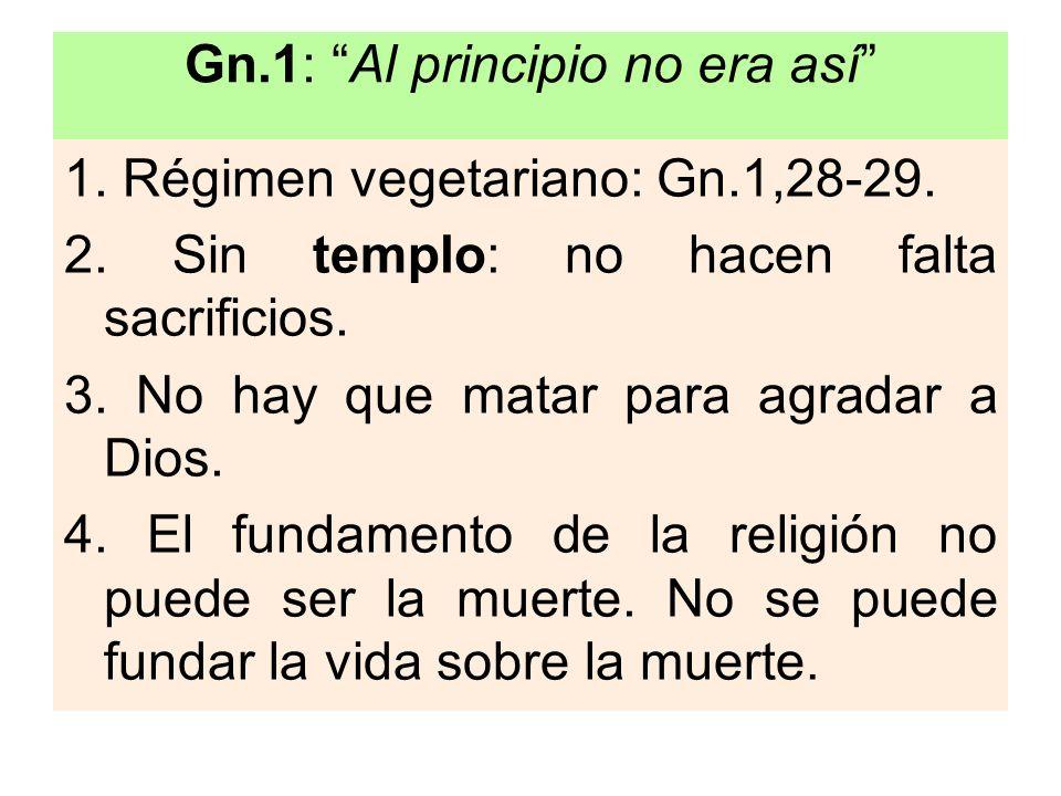 Gn.1: Al principio no era así 1. Régimen vegetariano: Gn.1,28-29. 2. Sin templo: no hacen falta sacrificios. 3. No hay que matar para agradar a Dios.