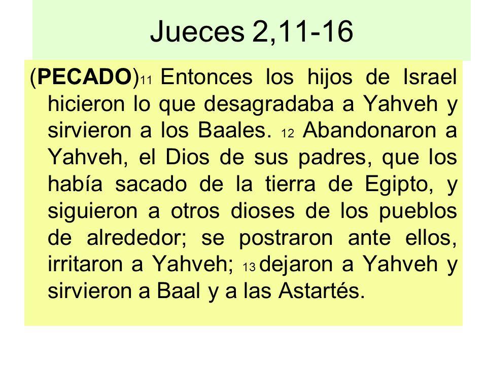 Jueces 2,11-16 (PECADO) 11 Entonces los hijos de Israel hicieron lo que desagradaba a Yahveh y sirvieron a los Baales. 12 Abandonaron a Yahveh, el Dio