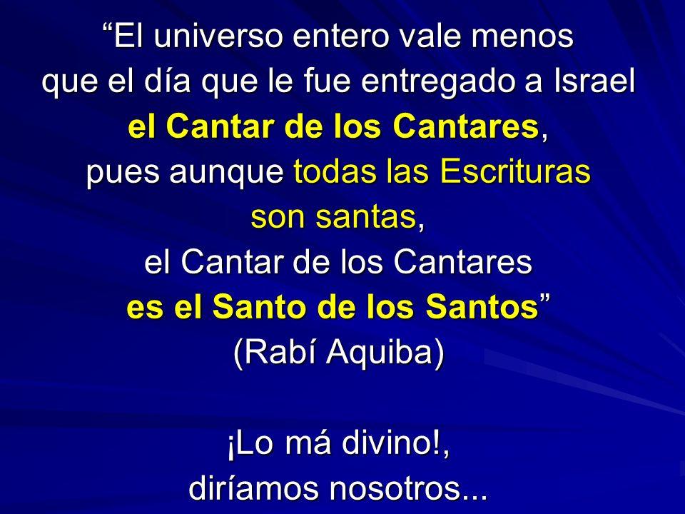 El universo entero vale menos que el día que le fue entregado a Israel el Cantar de los Cantares, pues aunque todas las Escrituras son santas, el Cant