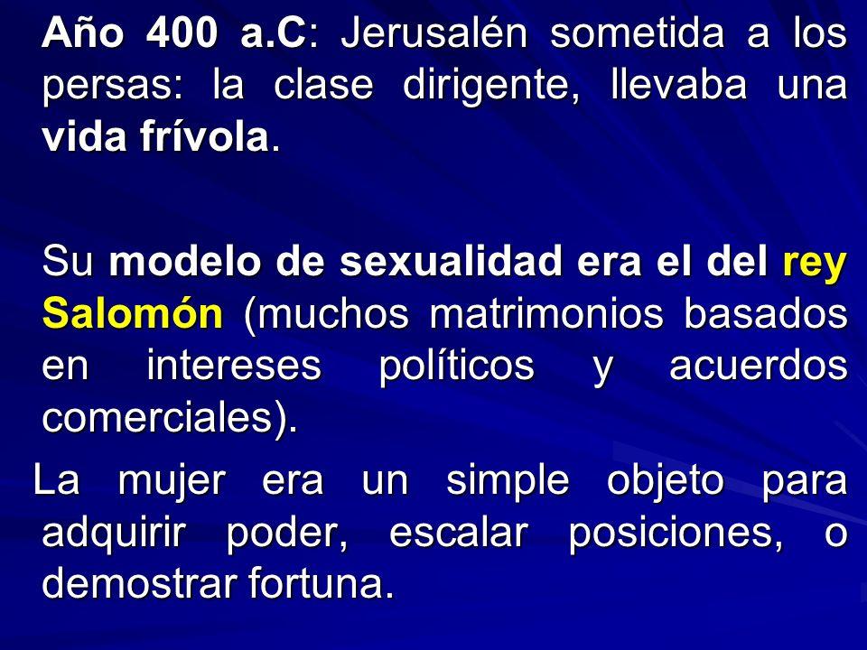 Año 400 a.C: Jerusalén sometida a los persas: la clase dirigente, llevaba una vida frívola. Su modelo de sexualidad era el del rey Salomón (muchos mat