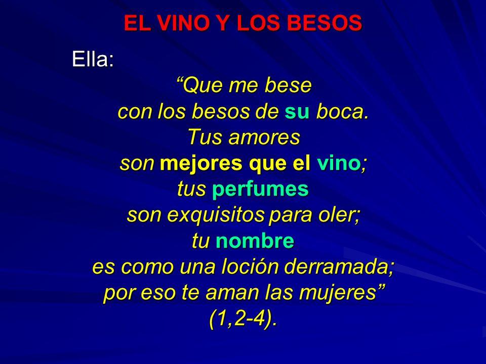 EL VINO Y LOS BESOS Ella: Ella: Que me bese con los besos de su boca. Tus amores son mejores que el vino; tus perfumes son exquisitos para oler; tu no