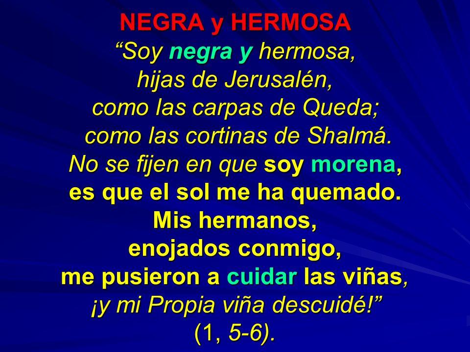 NEGRA y HERMOSA Soy negra y hermosa, hijas de Jerusalén, como las carpas de Queda; como las cortinas de Shalmá. como las cortinas de Shalmá. No se fij