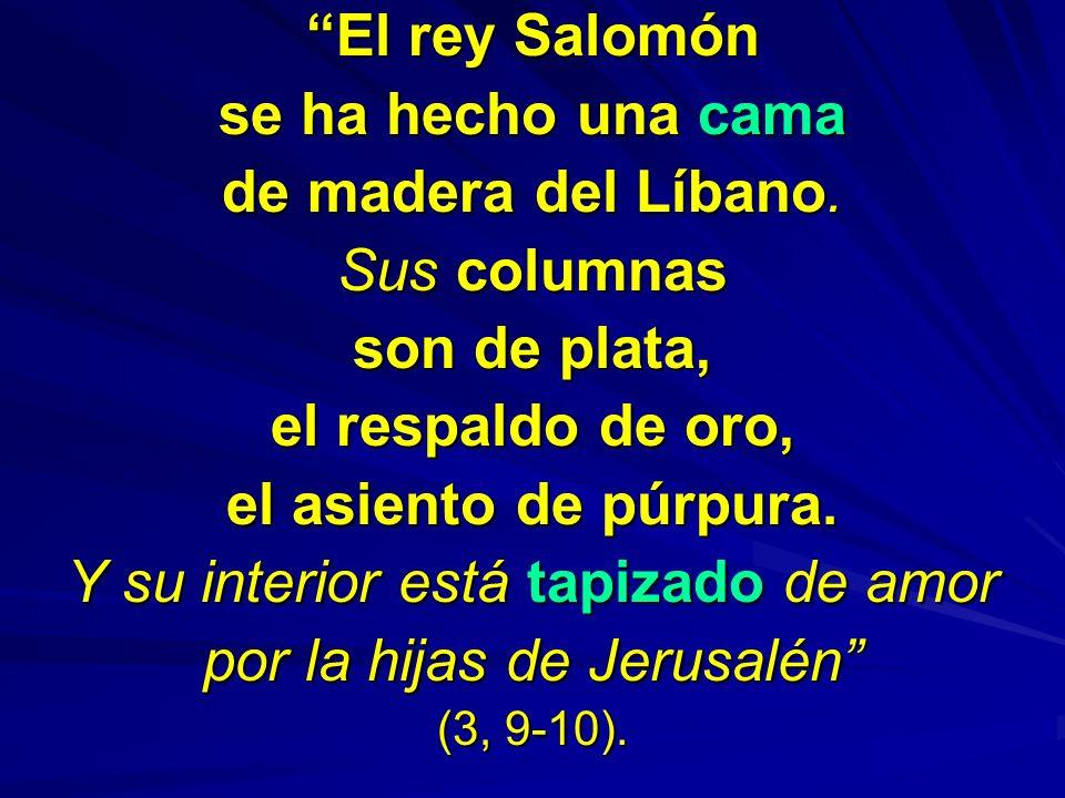 El rey Salomón se ha hecho una cama de madera del Líbano. Sus columnas son de plata, el respaldo de oro, el asiento de púrpura. Y su interior está tap