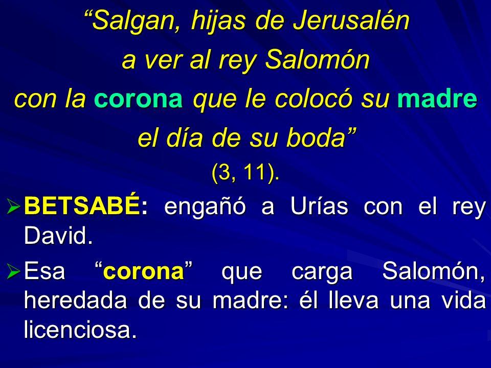 Salgan, hijas de Jerusalén a ver al rey Salomón con la corona que le colocó su madre el día de su boda (3, 11). BETSABÉ: engañó a Urías con el rey Dav