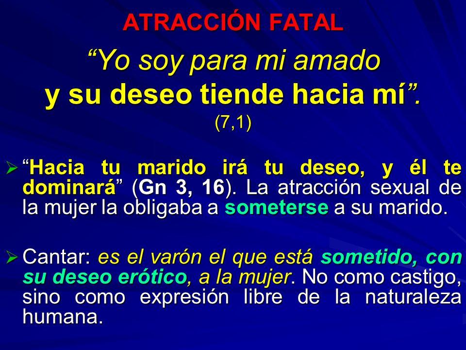 ATRACCIÓN FATAL Yo soy para mi amado y su deseo tiende hacia mí. (7,1) Hacia tu marido irá tu deseo, y él te dominará (Gn 3, 16). La atracción sexual
