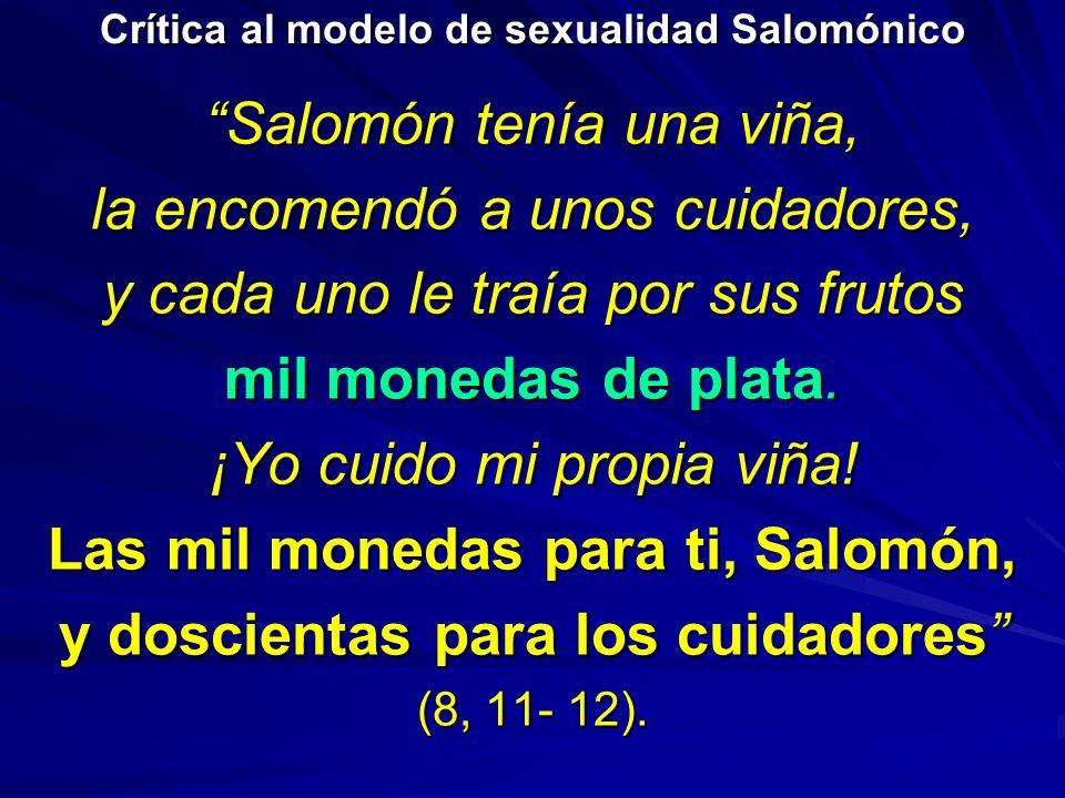 Crítica al modelo de sexualidad Salomónico Salomón tenía una viña, la encomendó a unos cuidadores, y cada uno le traía por sus frutos mil monedas de p