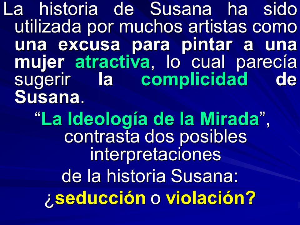 La historia de Susana ha sido utilizada por muchos artistas como una excusa para pintar a una mujer atractiva, lo cual parecía sugerir la complicidad