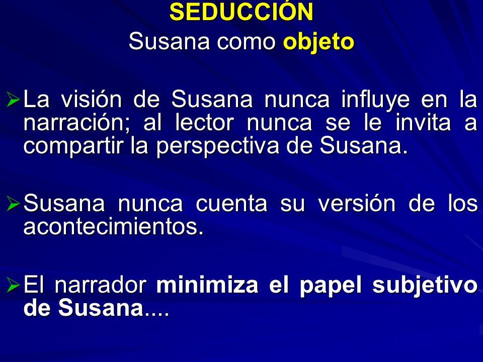 SEDUCCIÓN Susana como objeto La visión de Susana nunca influye en la narración; al lector nunca se le invita a compartir la perspectiva de Susana. La