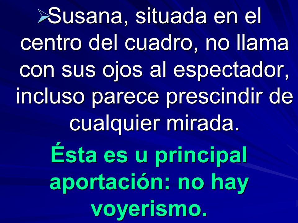 Susana, situada en el centro del cuadro, no llama con sus ojos al espectador, incluso parece prescindir de cualquier mirada. Susana, situada en el cen