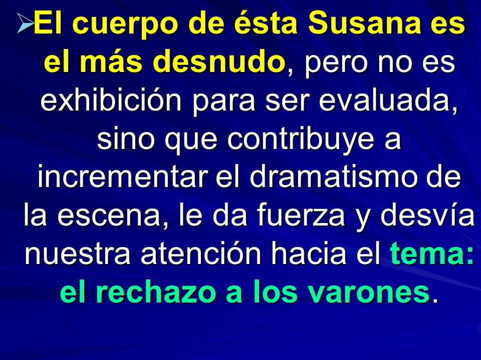El cuerpo de ésta Susana es el más desnudo, pero no es exhibición para ser evaluada, sino que contribuye a incrementar el dramatismo de la escena, le