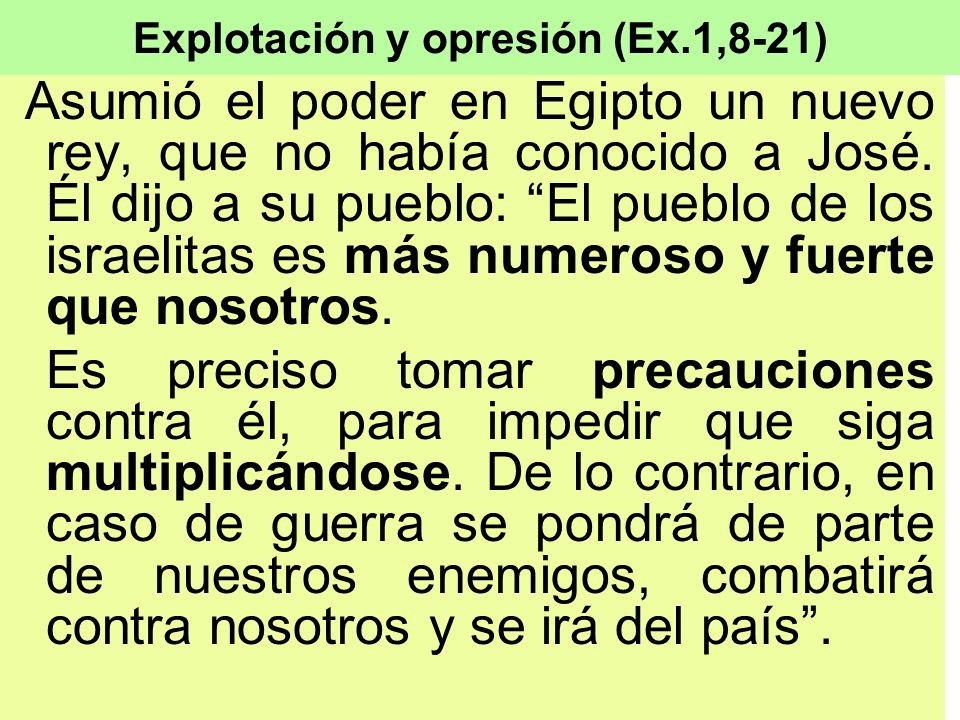 Explotación y opresión (Ex.1,8-21) Asumió el poder en Egipto un nuevo rey, que no había conocido a José. Él dijo a su pueblo: El pueblo de los israeli