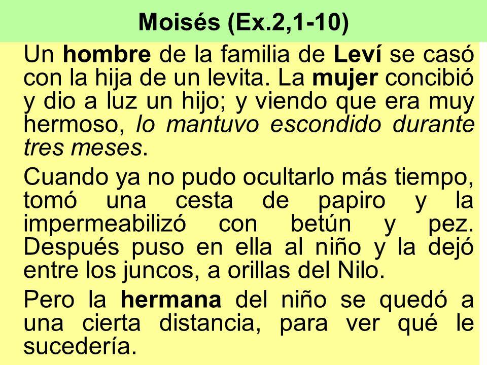 Moisés (Ex.2,1-10) Un hombre de la familia de Leví se casó con la hija de un levita. La mujer concibió y dio a luz un hijo; y viendo que era muy hermo