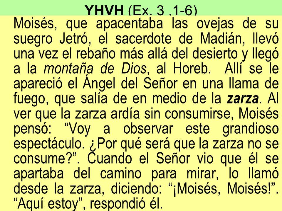 YHVH (Ex. 3,1-6) Moisés, que apacentaba las ovejas de su suegro Jetró, el sacerdote de Madián, llevó una vez el rebaño más allá del desierto y llegó a