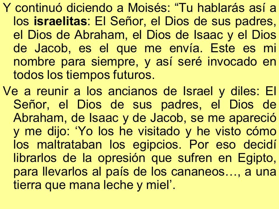 Y continuó diciendo a Moisés: Tu hablarás así a los israelitas: El Señor, el Dios de sus padres, el Dios de Abraham, el Dios de Isaac y el Dios de Jac