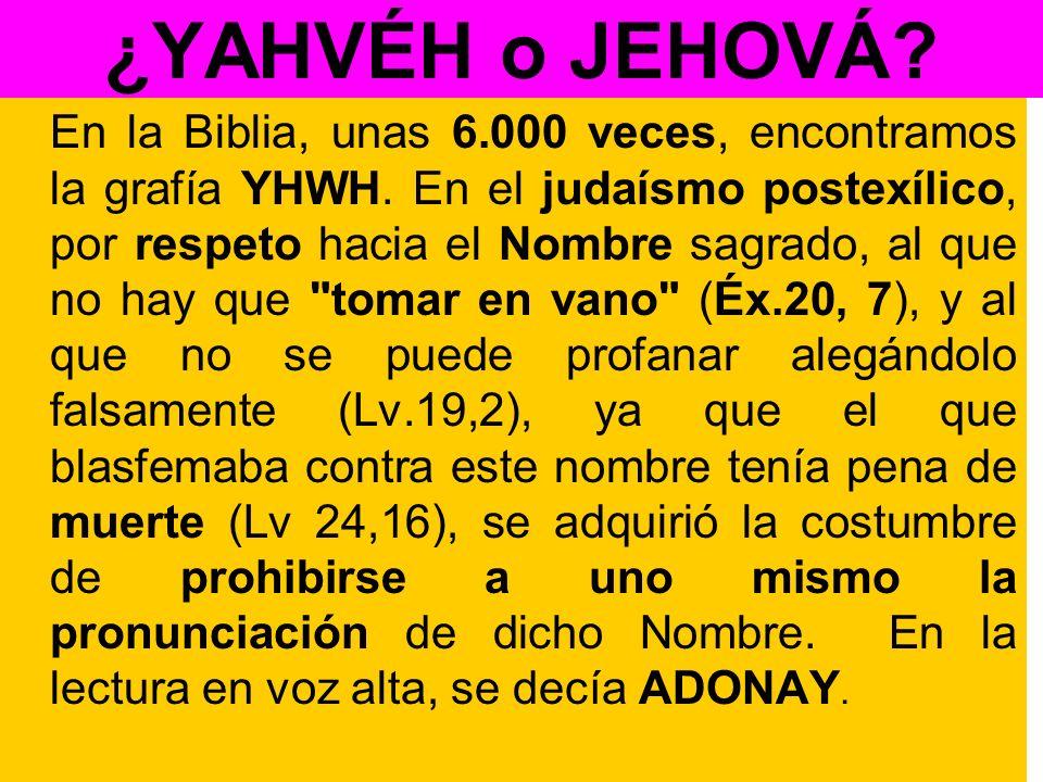 ¿YAHVÉH o JEHOVÁ? En la Biblia, unas 6.000 veces, encontramos la grafía YHWH. En el judaísmo postexílico, por respeto hacia el Nombre sagrado, al que