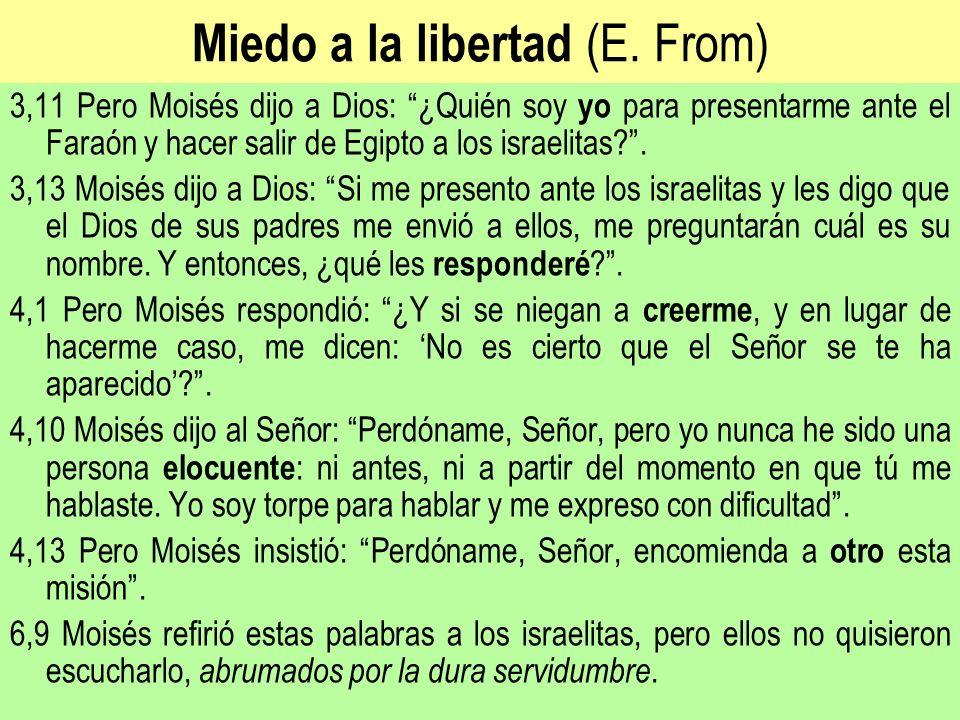 Miedo a la libertad (E. From) 3,11 Pero Moisés dijo a Dios: ¿Quién soy yo para presentarme ante el Faraón y hacer salir de Egipto a los israelitas?. 3