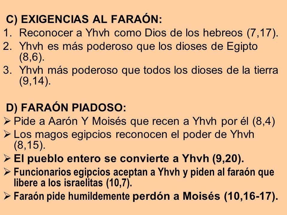 C) EXIGENCIAS AL FARAÓN: 1.Reconocer a Yhvh como Dios de los hebreos (7,17). 2.Yhvh es más poderoso que los dioses de Egipto (8,6). 3.Yhvh más poderos