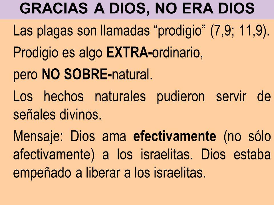 GRACIAS A DIOS, NO ERA DIOS Las plagas son llamadas prodigio (7,9; 11,9). Prodigio es algo EXTRA- ordinario, pero NO SOBRE- natural. Los hechos natura