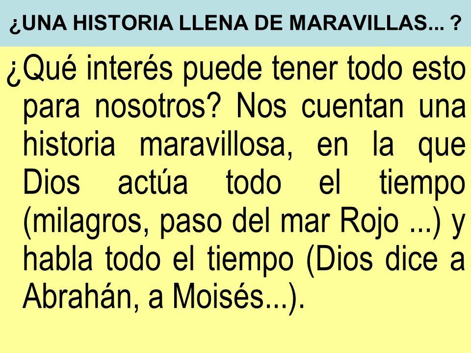¿UNA HISTORIA LLENA DE MARAVILLAS... ? ¿Qué interés puede tener todo esto para nosotros? Nos cuentan una historia maravillosa, en la que Dios actúa to