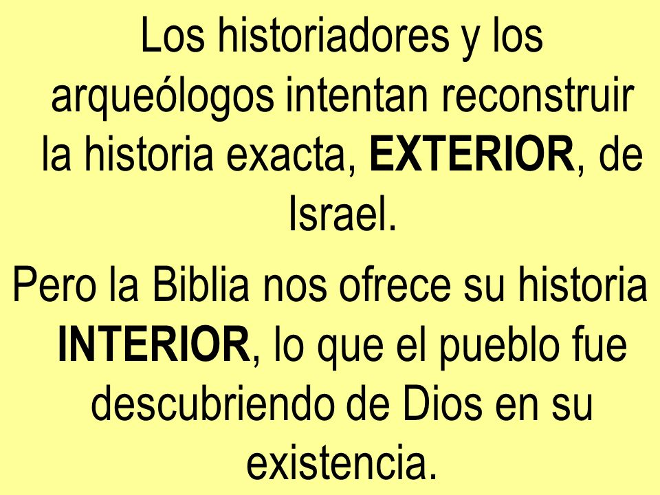 Los historiadores y los arqueólogos intentan reconstruir la historia exacta, EXTERIOR, de Israel. Pero la Biblia nos ofrece su historia INTERIOR, lo q