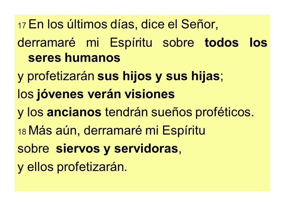 17 En los últimos días, dice el Señor, derramaré mi Espíritu sobre todos los seres humanos y profetizarán sus hijos y sus hijas; los jóvenes verán vis